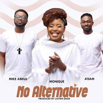 [Music + Video] MoniQue Ft. A'dam & Mike Abdul – No Alternative