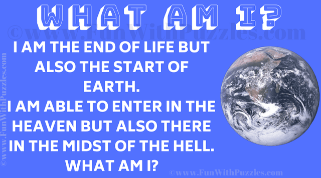 I am the end of life but also the start of earth. I am able to enter in the heaven but also there in the midst of the hell. What am I?
