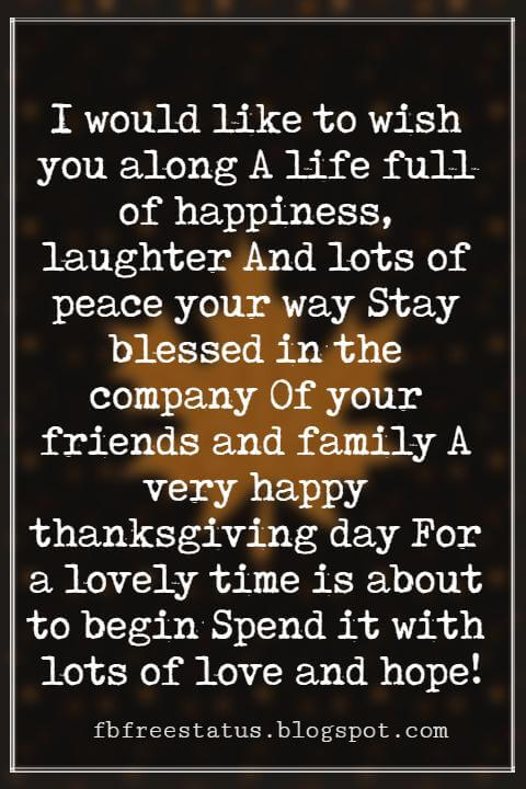 Thanksgiving Text Messages, I would like to wish you along A life full of happiness, laughter And lots of peace your way Stay blessed in the company Of your friends and family A very happy thanksgiving day For a lovely time is about to begin Spend it with lots of love and hope!