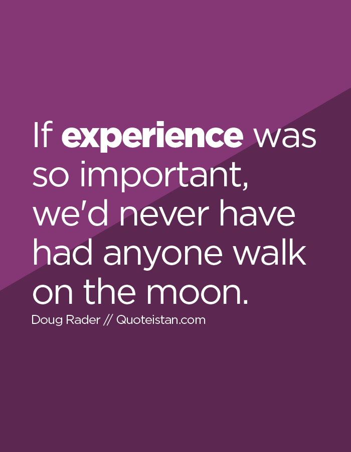 If experience was so important, we'd never have had anyone walk on the moon.