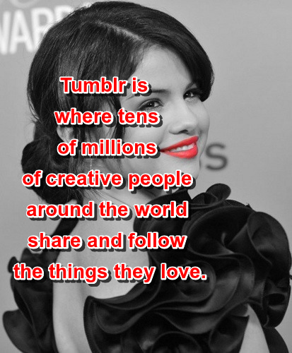 Tumblr is where tens of millions of creative people around the world share and follow the things they love.  Selena Gomez