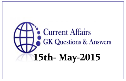 Daily Current Affairs and GK questions Updates- 15th May 2015