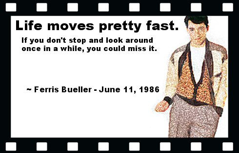 Life moves pretty fast. If you don't stop and look around once in a while, you could miss it. ~ Ferris Bueller - June 11, 1986