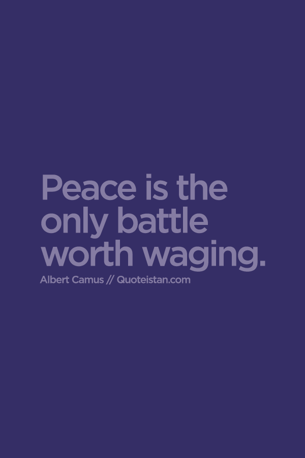 Peace is the only battle worth waging.