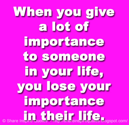 When You Give A Lot Of Importance To Someone In Your Life You Lose