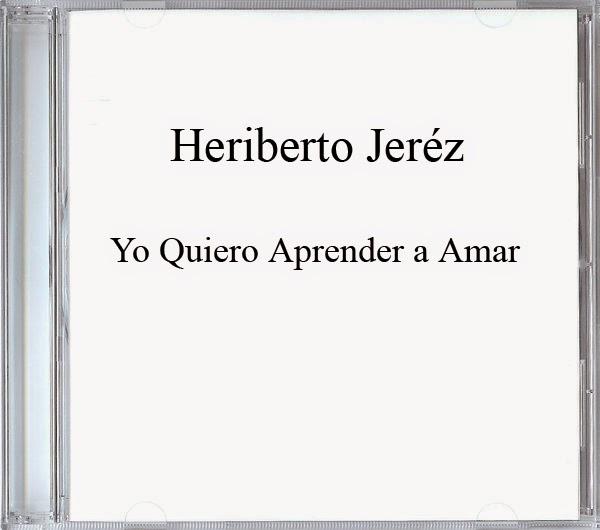 Heriberto Jeréz-Yo Quiero Aprender a Amar-