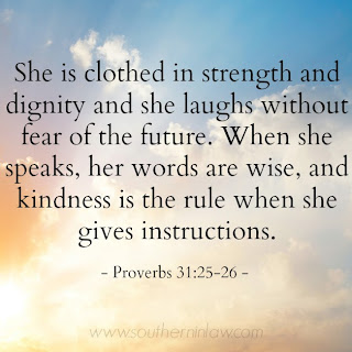She is clothed in strength and dignity and she laughs without fear of the future. When she speaks, her words are wise and kindness is the rule when she gives instructions - Proverbs 31:25-26