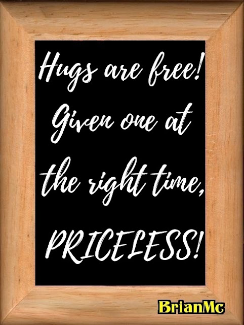 Hugs are free! Given one at the right time, PRICELESS!, quote by BrianMc