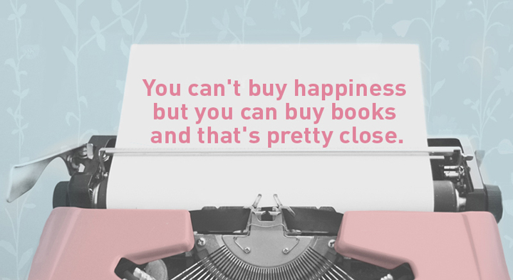 You can't buy happiness but you can buy books and that's pretty close.