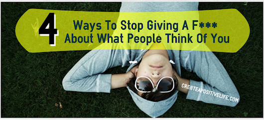 4 Ways To Stop Giving A F*** About What People Think Of You - Cre8te A Positive Life