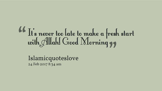It's never too late to make a fresh start with ALLAH! Good Morning.