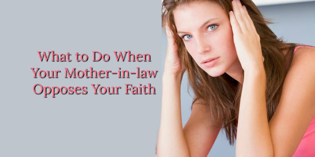 How to Biblically Deal with Mother-in-laws Who Mock Our Values or our Faith