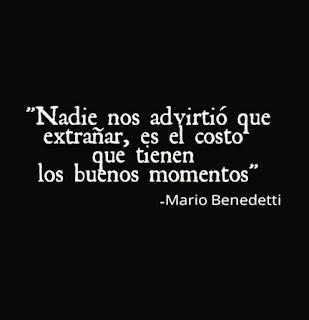 """""""Nadie nos advirtió que extrañar, es el costo que tienen los buenos momentos."""" Mario Benedetti"""