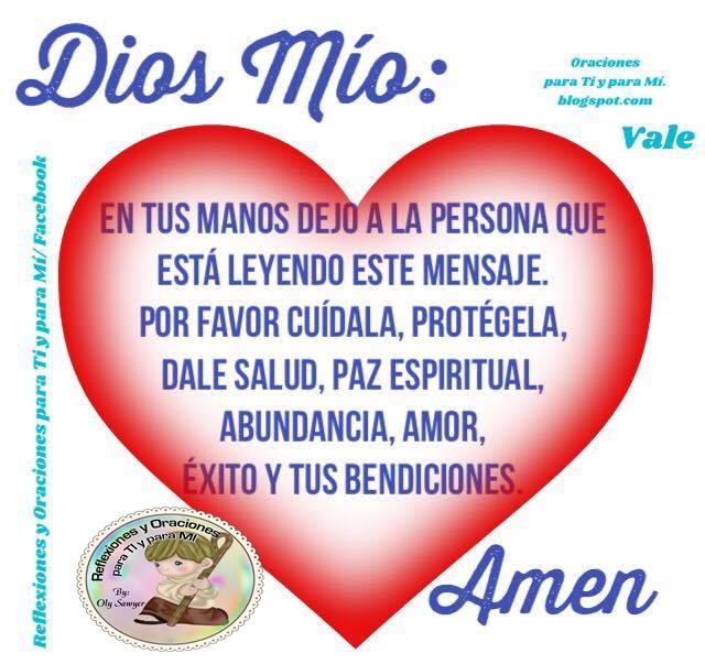 DIOS MÍO  En tus Manos dejo a la persona que está leyendo este mensaje.  Por favor cuídala, protégela, dale salud, paz espiritual, abundancia, amor, éxito y tus Bendiciones.  Amén!