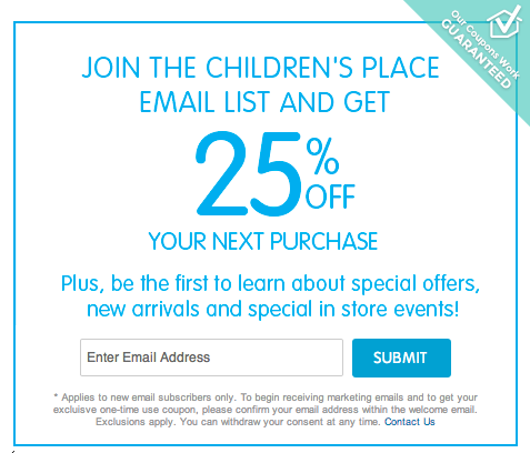 So you never miss a deal, sign up for The Children's Place email list to have coupon codes and promotional offers such as free shipping on any order and seasonal sale alerts. When you register, The Children's Place will send you a promo code good for 25% off your next purchase%().