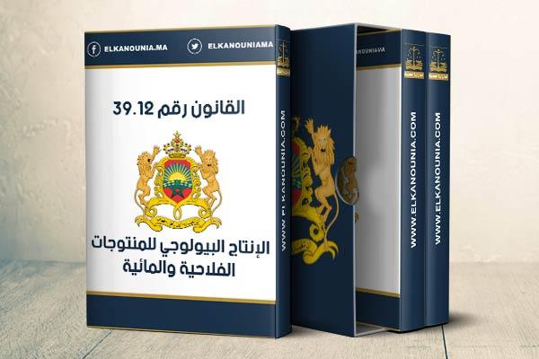 القانون رقم 39.12 المتعلق بالإنتاج البيولوجي للمنتوجات الفلاحية والمائية PDF
