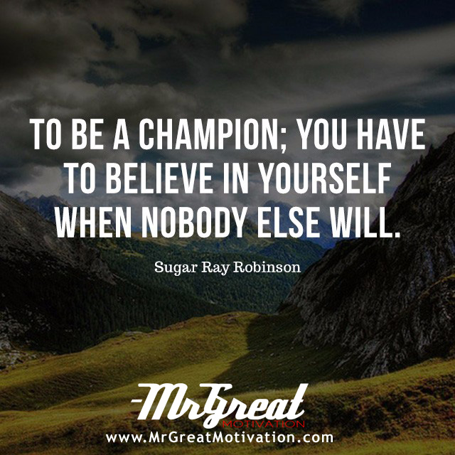 To be a champion you have to believe in yourself when nobody else will - Sugar Ray Robinson