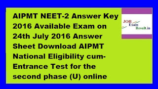 AIPMT NEET-2 Answer Key 2016 Available Exam on 24th July 2016 Answer Sheet Download AIPMT National Eligibility cum-Entrance Test for the second phase (U) online