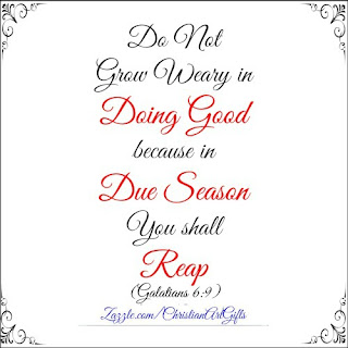 Do not grow wearing in doing good over your life because in due season you shall reap. (Galatians 6:9)