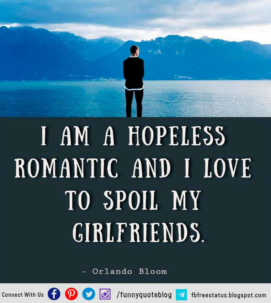 I am a hopeless romantic and I love to spoil my girlfriends ― Orlando Bloom  Hopeless Romantic Quote