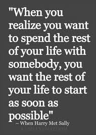 Best Too Many Love Quotes: When you realize you want to spend the rest of your life with somebody, you want the rest of your life to start as soon as possible