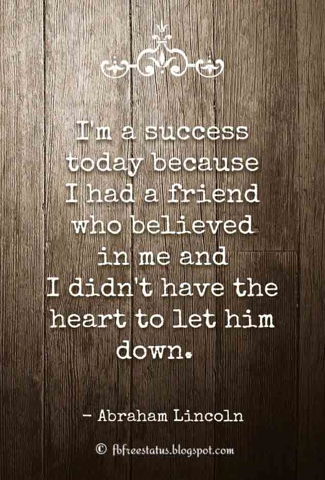 'I'm a success today because I had a friend who believed in me and I didn't have the heart to let him down.'