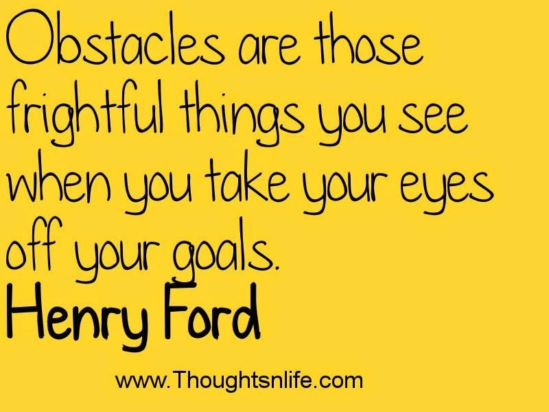 Obstacles are those frightful things you see when you take your eyes off your goals. Henry Ford
