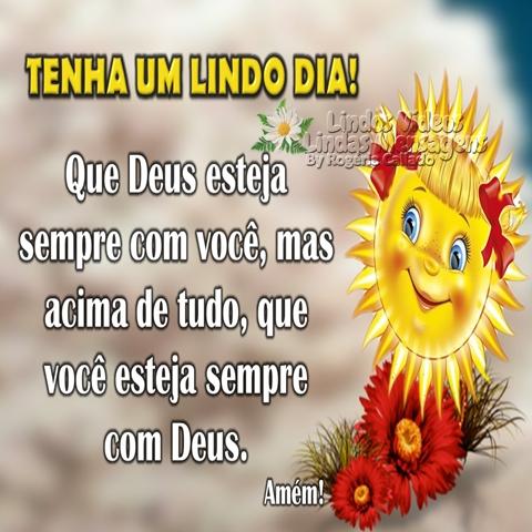 TENHA UM LINDO DIA!  Que Deus esteja  sempre com você, mas  acima de tudo, que  você esteja sempre  com Deus.  Amém!  Bom Dia!