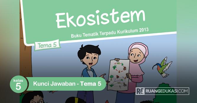 Kunci Jawaban Buku Tematik Kelas 5 Tema 5 Ekosistem Kurikulum 2013 Ruang Edukasi