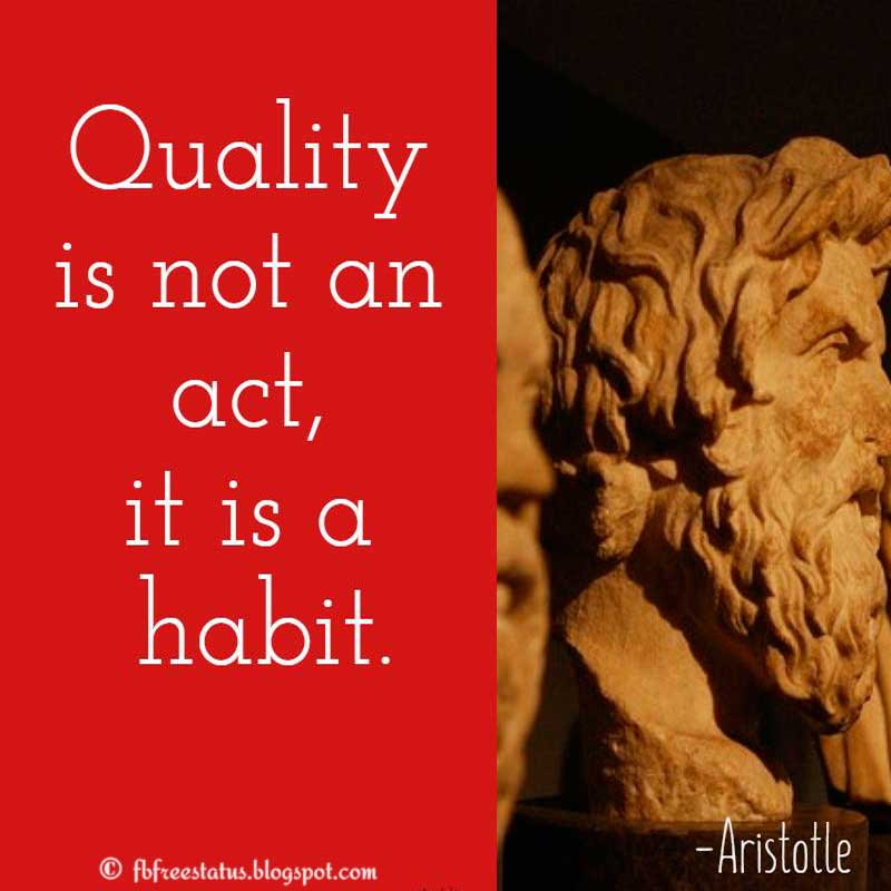 Aristotle Quote: Quality is not an act, it is a habit.