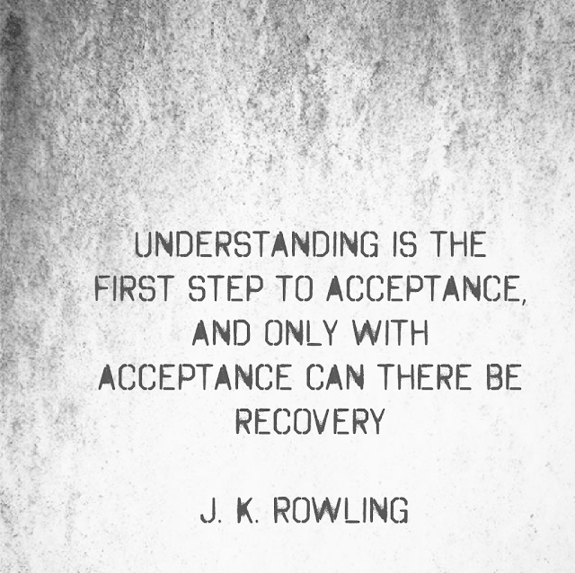 Understanding is the first Step to acceptance, and only with acceptance can there be recovery. - J. K. Rowling