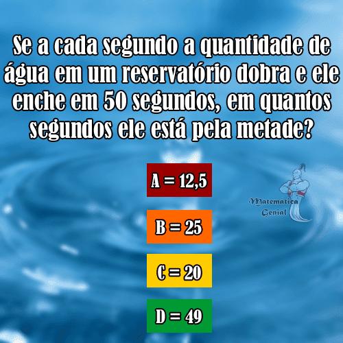 Desafio - Se a cada segundo a quantidade de água em um reservatório dobra e ele enche em 50 segundos, em quantos segundos ele está pela metade?