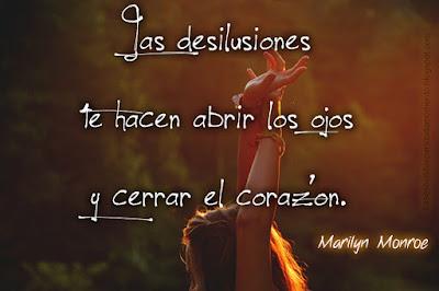 Las desilusiones te hacen abrir los ojos y cerrar el corazón.  -Marilyn Monroe