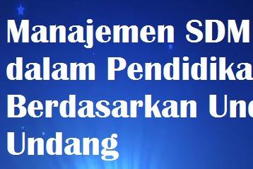 Makalah Manajemen SDM  dalam Pendidikan Berdasarkan Undang Undang