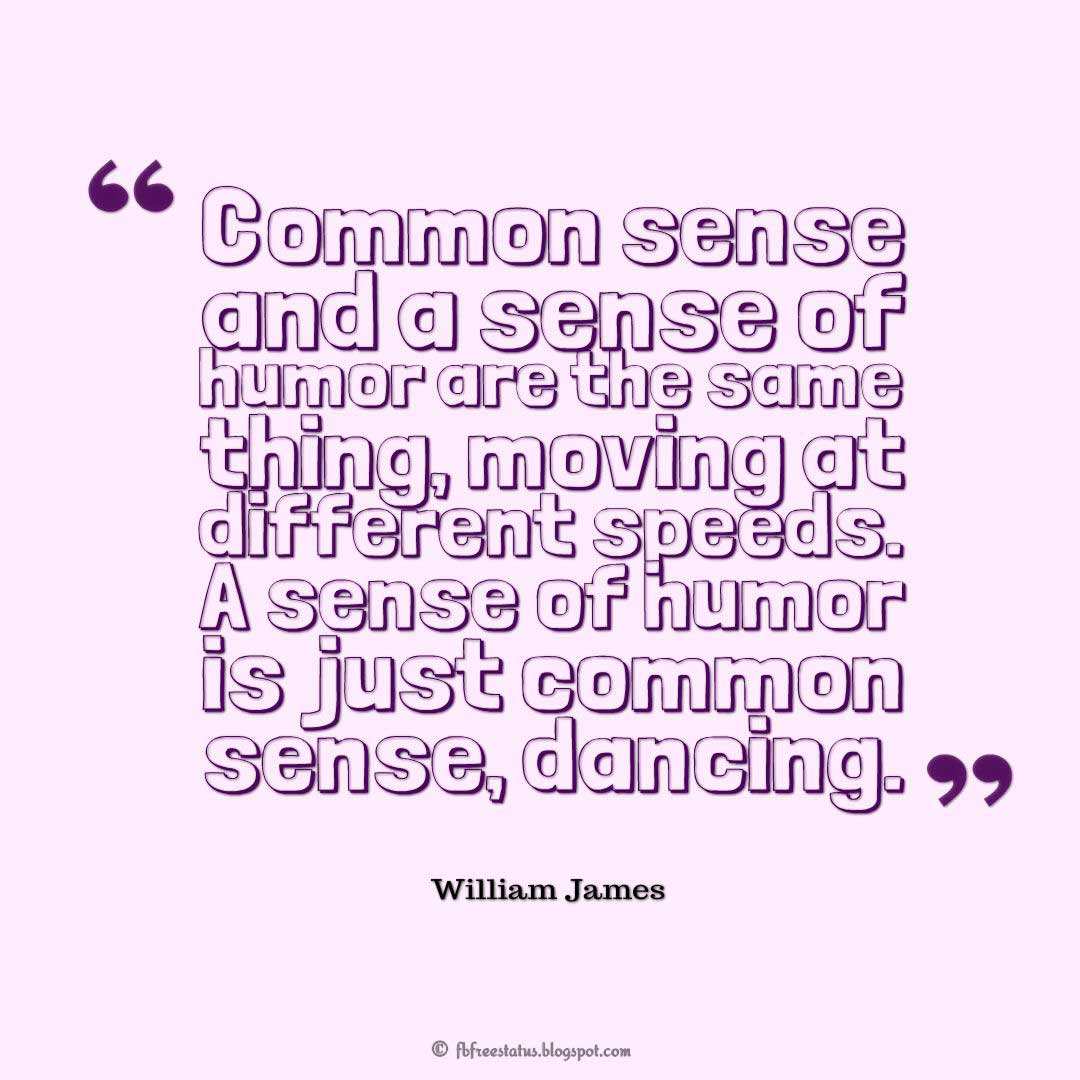 "Humor Quotes Saying, ""Common sense and a sense of humor are the same thing, moving at different speeds. A sense of humor is just common sense, dancing."" ― William James"