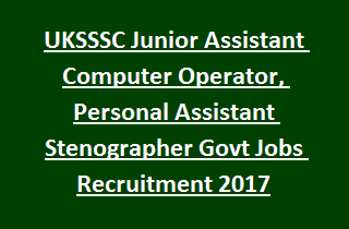 UKSSSC Junior Assistant Computer Operator, Personal Assistant Stenographer Govt Jobs Recruitment 2017
