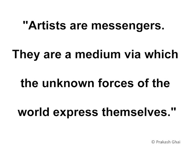 """Artists are messengers. They are a medium via which the unknown forces of the world express themselves."""