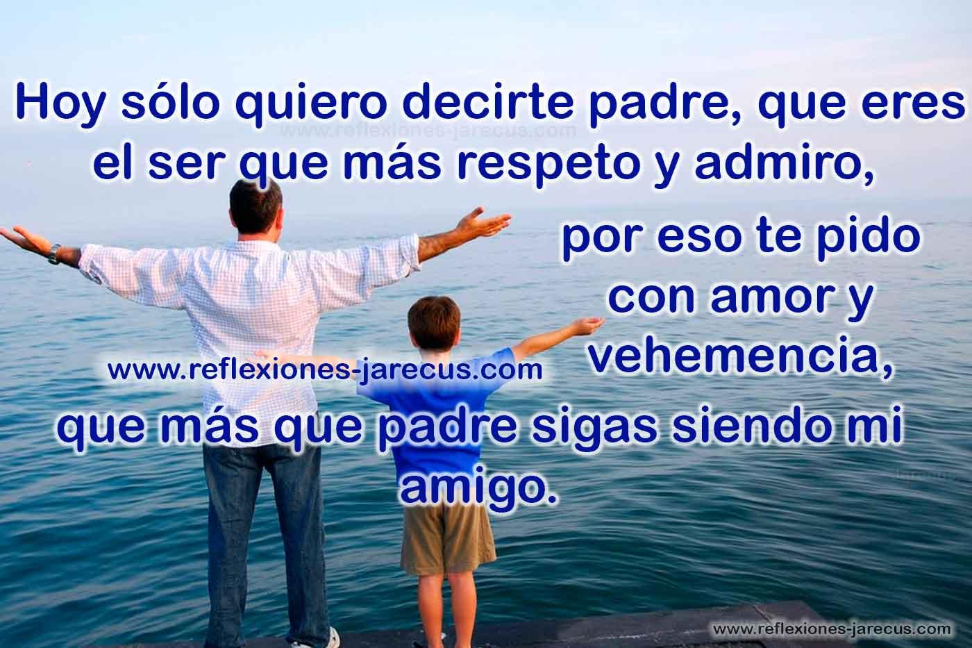 Hoy solo quiero decirte padre, que eres el ser que más respeto y admiro, por eso te pido con amor y vehemencia, que mas que padre sigas siendo mi amigo