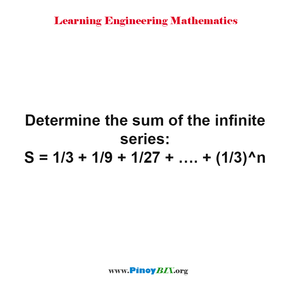 Determine the sum of the infinite series: S = 1/3 + 1/9 + 1/27 + ... + (1/3)^n