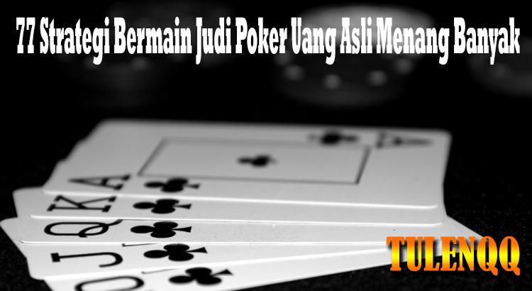 77 Strategi Bermain Judi Poker Uang Asli Menang Banyak