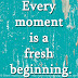 Every moment is a fresh beginning.