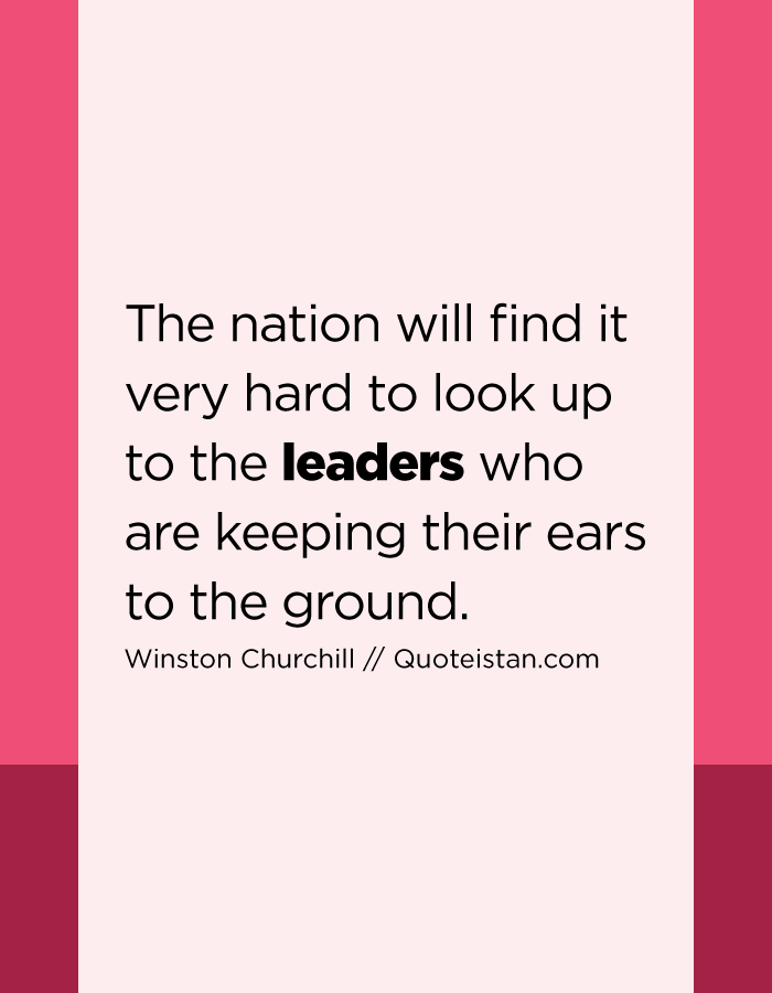 The nation will find it very hard to look up to the leaders who are keeping their ears to the ground.