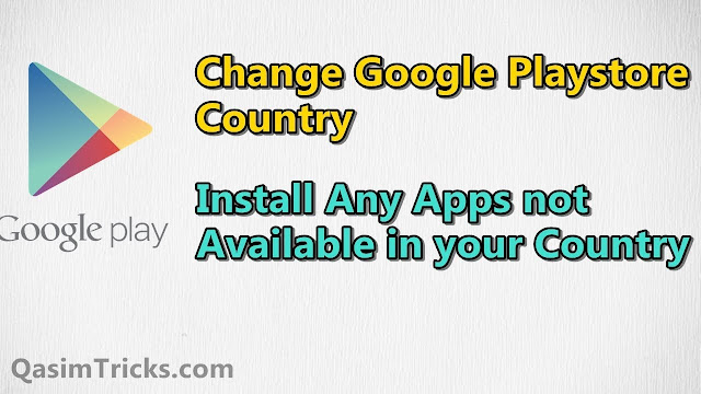 How to Change Country in Google PlayStore and Install any apps which is not available in your Country - Qasimtricks.com