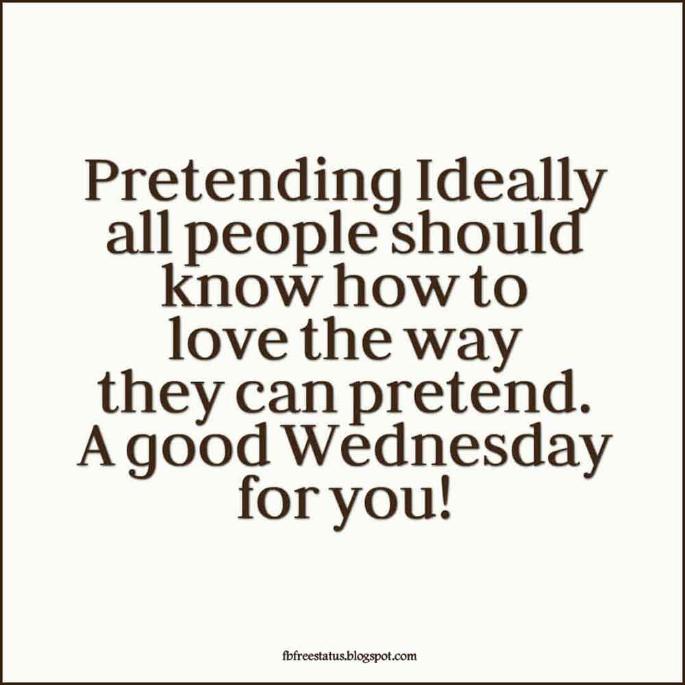 Pretending Ideally all people should know how to love the way they can pretend. A good Wednesday for you!