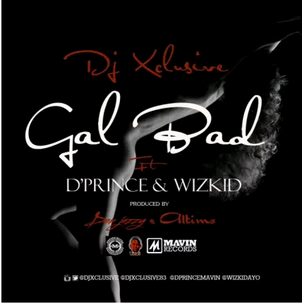 "DJ Xclusive x D'Prince x Wizkid – ""Gal Bad"" (Prod. By Don Jazzy & Altims)"