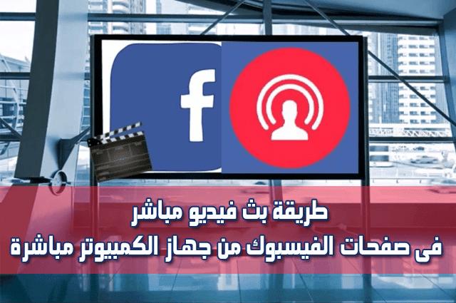 طريقة بث فيديو مباشر فى صفحات الفيسبوك من جهاز الكمبيوتر مباشرة