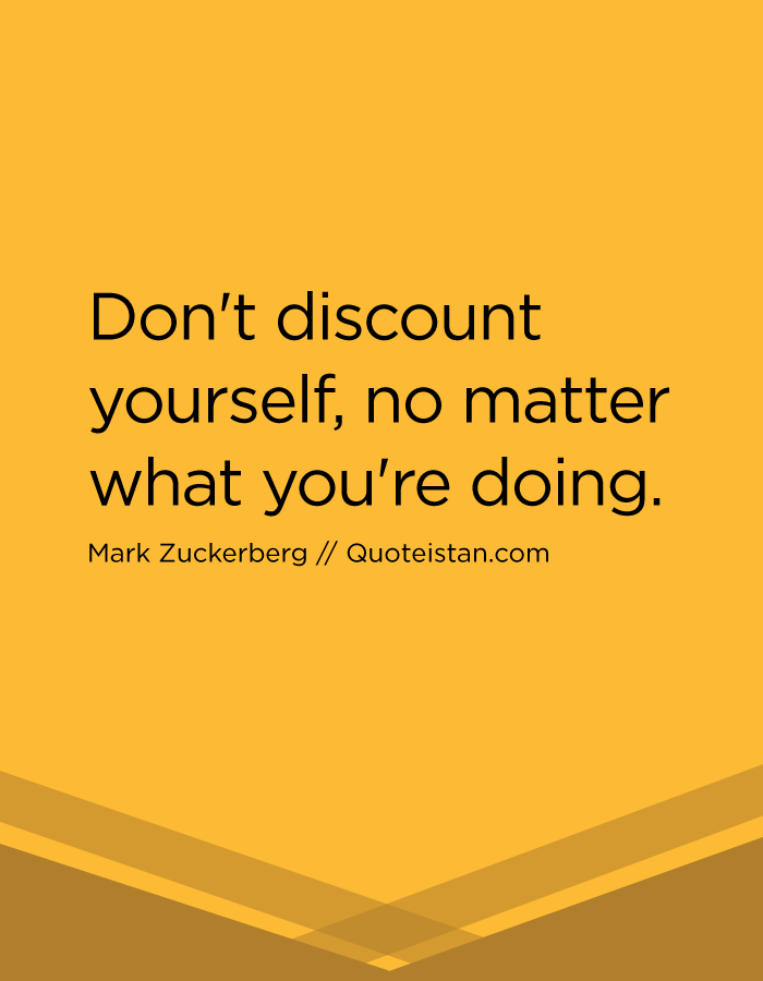 Don't discount yourself, no matter what you're doing.
