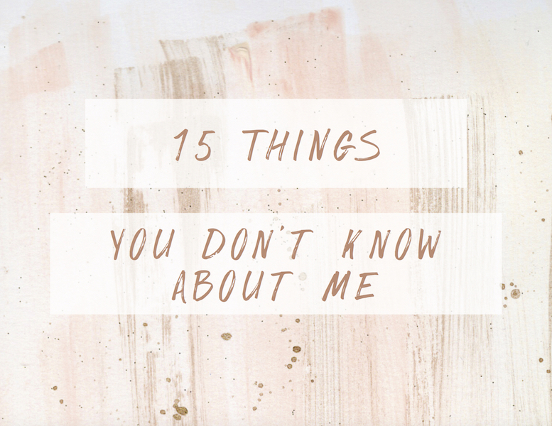15 THINGS YOU DON'T KNOW ABOUT ME