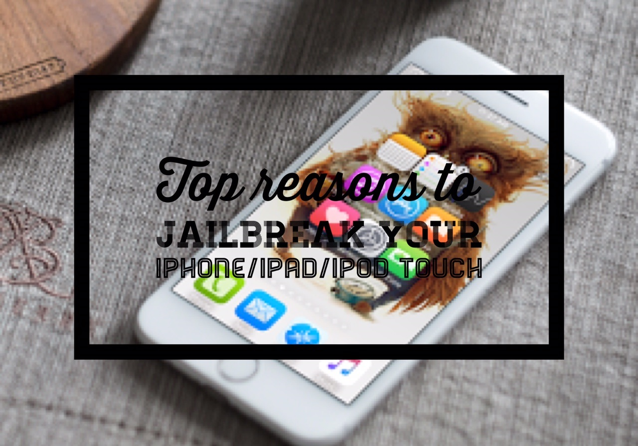 What are the top reasons to Jailbreak your iPhone/iPad and iPod touch-reason to jailbreak your iphone