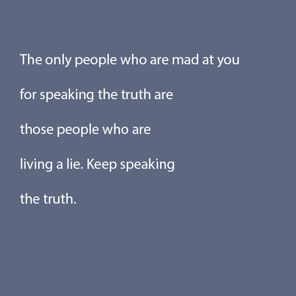 The only people who are mad at you for speaking the truth ...